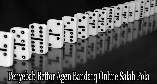 Penyebab Bettor Agen Bandarq Online Salah Pola Saat Bermain